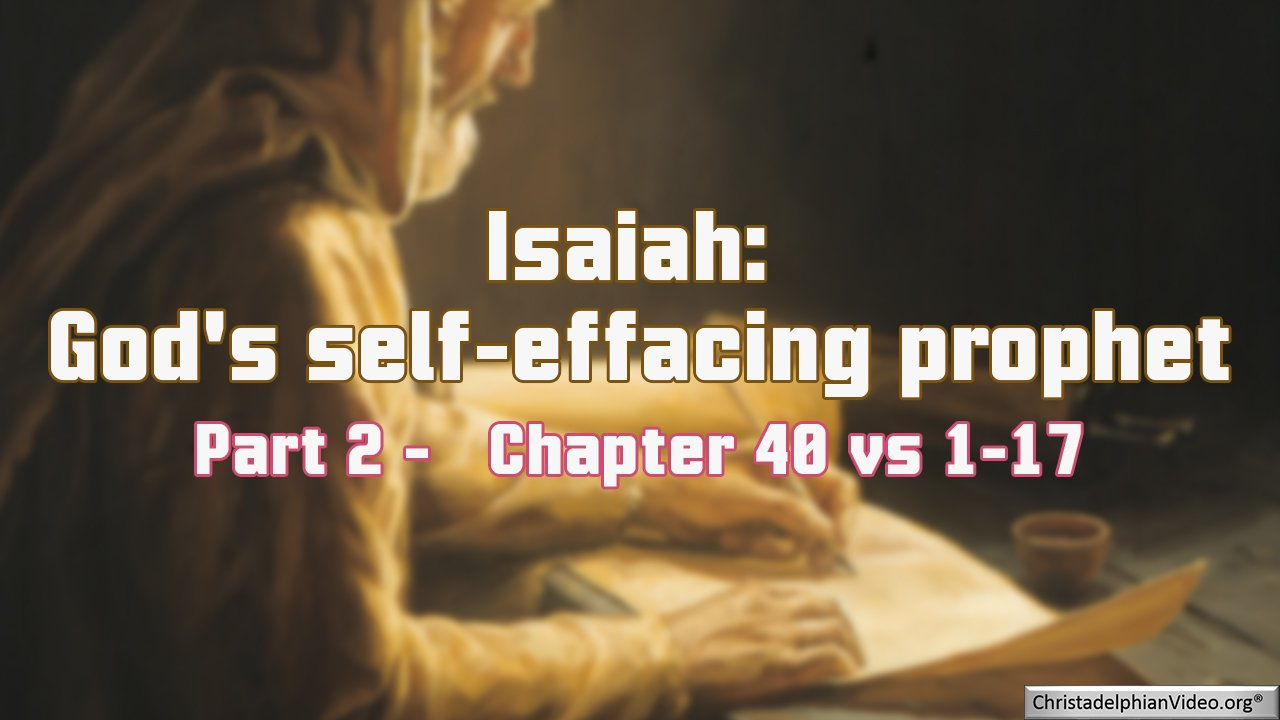 Isaiah: God's Self-effacing Prophet Part 2 - Chapter 40 vs 1-17