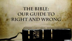 The Bible: Our Guide to Right and Wrong.