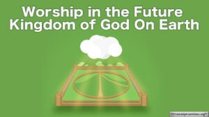 Worship in the Future Kingdom of God On Earth - End Time Prophecy