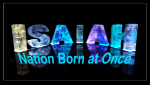 The Prophet Isaiah Study Part 10   'Nation Born At Once'' Isaiah 66