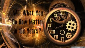 Will what you do now matter in 100 years?
