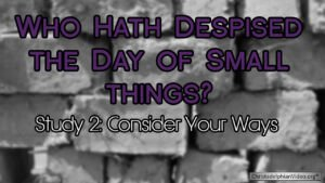 Who hath despised the day of small things Study 2: Consider your ways Video post
