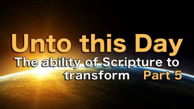 Unto This Day: A Study on the Ability of Scripture to Transform - Part 5 /6  Video post