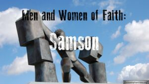 Men and Women of Faith:   Samson Video Post