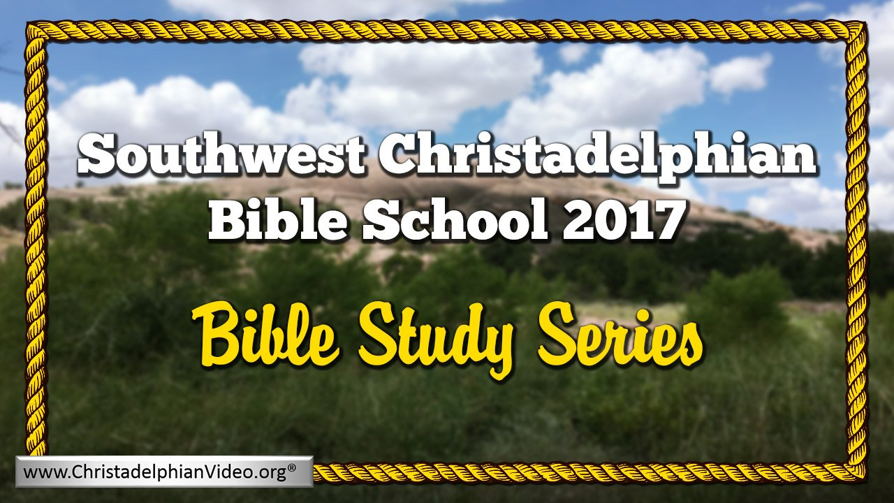 Southwest Christadelphian Bible School 2017 Video Bible Studies