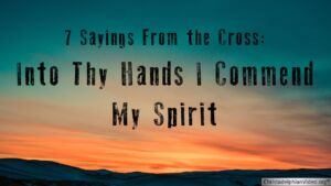'Into thy hands I commend my spirit': 7 sayings from the Cross - Study 5