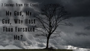 'My God my God why have you forsaken me' : 7 sayings from the Cross - Study 4