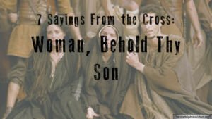 'Woman Behold Thy Son': 7 sayings from the Cross - Study 3
