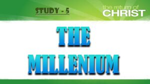 The Return of Jesus Christ and the Judgement Study 5: 'THE MILLENIUM