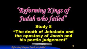 Part 11 Jerusalem Bible School 2017 Study 8: The death of Jehoiada, the apostasy of Joash
