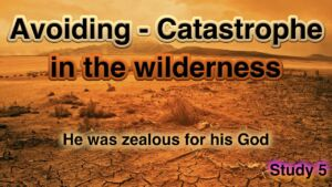 5: He was zealous for his God Avoiding Catastrophe in the wilderness -
