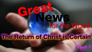 Great News for the World: Return of Christ Is Certain - Part 1