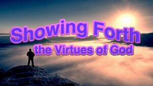 Showing Forth the Virtues of God: Part 2 & 4:  God Manifestation -