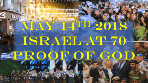 May 14th 2018: Israel at 70 Anniversary: Proof God Exists and has a purpose with the Earth