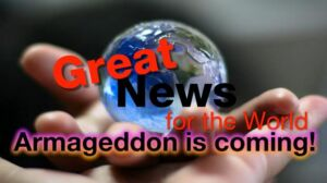 Great News For The World : Armageddon is coming!