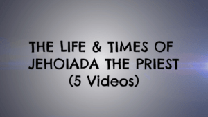 The Life & Times of Jehoiada the Priest -5 Part Video Series