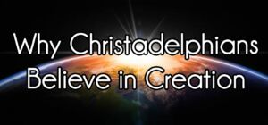 Why Christadelphians Believe in Creation and not Theistic Evolution: Evolution or Design?