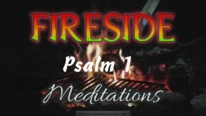 Fireside Meditation #2: Psalm 1