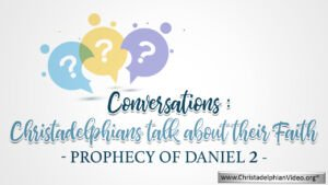 Conversations: Prophecy of Daniel 2 -Christadelphians talk about their Faith