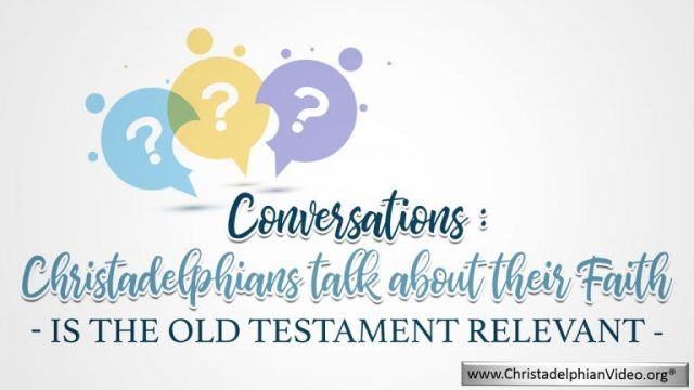 Conversations: Christadelphians talk about their Faith: Is The Old Testament Relevant