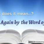 Born again by the word of God. (John 3: 6) – WHAT DOES IT MEAN?