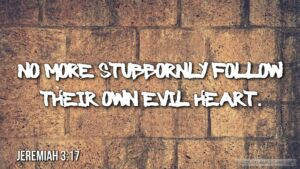 "Thought for July 13th. ""… NO MORE STUBBORNLY FOLLOW THEIR OWN EVIL HEART"""