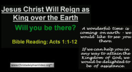 Jesus Christ to Reign as King Over the Earth. Will You Be There?