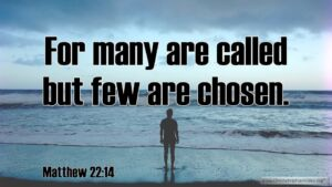 """Thought for July 21st. """"FOR MANY ARE CALLED BUT FEW ARE CHOSEN"""""""