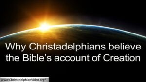 Why Christadelphians believe the Bible account of Creation
