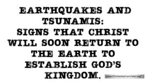 Earthquakes and tsunamis: Christ will soon return to the Earth.