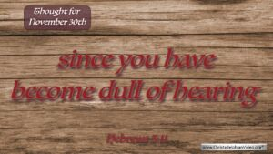 "Thought for November 30th. ""YOU HAVE BECOME DULL OF HEARING"""