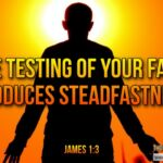 "Thought for December 7th. ""THE TESTING OF YOUR FAITH PRODUCES …"""