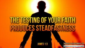 "Thought for December 7th. ""THE TESTING OF YOUR FAITH PRODUCES ..."""