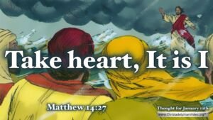 "Thought for January 12th. ""TAKE HEART, IT IS I"""