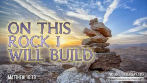 "Thought for January 14th. ""ON THIS ROCK I WILL BUILD …"""