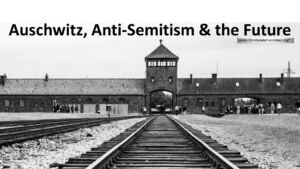 Auschwitz, Anti Semitism, and the Future.