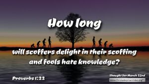 "Daily Readings & Thought for the day - March 23rd. ""HOW LONG WILL SCOFFERS DELIGHT"""