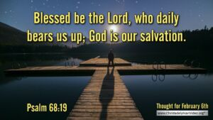 "Thought for February 6th. ""BLESSED BE THE LORD WHO DAILY BEARS US UP"""
