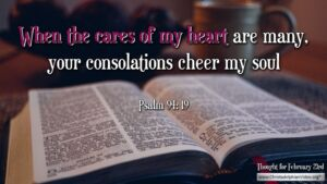"""Thought for February 23rd. """"WHEN THE CARES OF MY HEART ARE MANY ..."""""""
