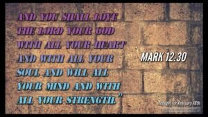 Thought for February 16th. 'Love the Lord your God with all your soul, mind and strength...'