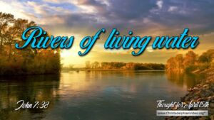 "Daily Readings & Thought for April 15th. ""RIVERS OF LIVING WATER"""