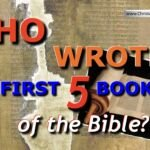 Who wrote the first 5 books of the Bible?